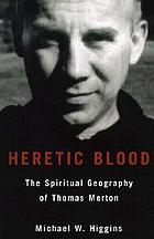 Heretic blood : the spiritual geography of Thomas Merton