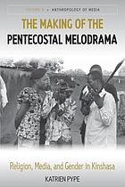 The making of the Pentecostal melodrama : religion, media and gender in Kinshasa