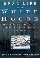 Real life at the White House : two hundred years of daily life at America's most famous residence