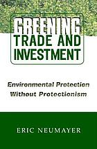 Greening trade and investment : environmental protection without protectionism