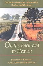 On the backroad to heaven : Old Order Hutterites, Mennonites, Amish, and Brethren