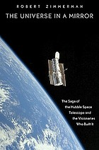 The universe in a mirror : the saga of the Hubble Telescope and the visionaries who built it