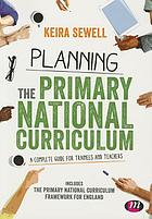 Planning the primary national curriculum : a complete guide for trainees and teachers
