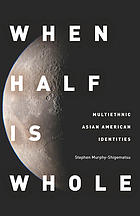 When half is whole : multiethnic Asian American identities