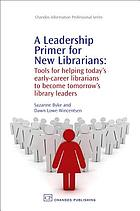 A leadership primer for new librarians : tools for helping today's early-career librarians to become tomorrow's library leaders