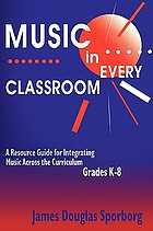 Music in every classroom : a resource guide for integrating music across the curriculum, grades K-8