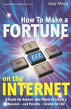How to make a fortune on the Internet : a guide for anyone who wants to create a massive - and passive - income for life