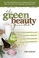 The green beauty guide : your essential resource to organic and natural skin care, hair care, makeup, and fragrances