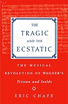 The tragic and the ecstatic : the musical revolution of Wagner's Tristan und Isolde