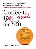 Coffee is good for you : from vitamin C and organic foods to low-carb and detox diets, the truth about diet and nutrition claims