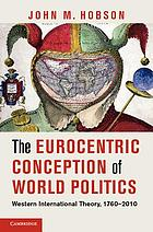 The Eurocentric conception of world politics : western international theory, 1760-2010
