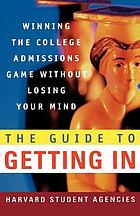 The guide to getting in : winning the college admissions game without losing your mind