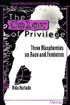 The color of privilege : three blasphemies on race and feminism