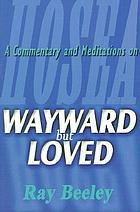 Wayward but loved : a commentary and meditations on Hosea