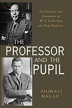 The professor and the pupil : the politics of W.E.B. Du Bois and Paul Robeson