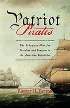 Patriot pirates : the privateer war for freedom and fortune in the American Revolution