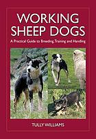 Working sheep dogs : a practical guide to breeding, training and handling