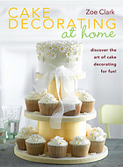 Cake decorating at home : discover the art of cake decorating for fun!