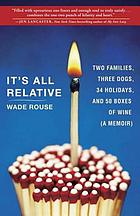 It's all relative : two families, three dogs, 34 holidays, and 50 boxes of wine . . . a memoir