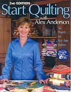 Start quilting with Alex Anderson : six projects for first-time quilters.
