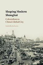 Shaping modern Shanghai : colonialism in China's global city