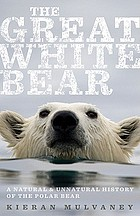 The great white bear : a natural and unnatural history of the polar bear