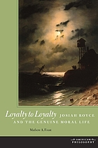Loyalty to Loyalty : Josiah Royce and the Genuine Moral Life.