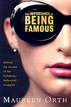 The importance of being famous : behind the scenes of the celebrity-industrial complex