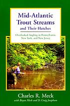 Mid-Atlantic trout streams and their hatches : overlooked angling in Pennsylvania, New York, and New Jersey