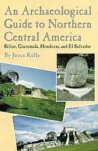 An archaeological guide to northern Central America : Belize, Guatemala, Honduras, and El Salvador