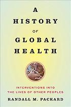 A history of global health : interventions into the lives of other peoples