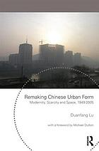 Remaking Chinese urban form : modernity, scarcity and space, 1949-2005