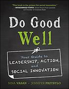 Do good well : your guide to leadership, action, and social innovation