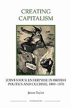 Creating capitalism : joint-stock enterprise in British politics and culture 1800-1870