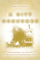 A city consumed : urban commerce, the Cairo fire, and the politics of decolonization in Egypt