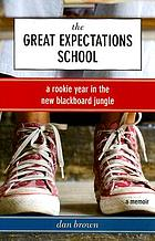 The great expectations school : a rookie year in the new blackboard jungle : a memoir