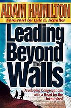 Leading beyond the walls : developing congregations with a heart for the unchurched