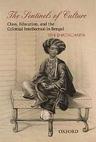 The sentinels of culture : class, education, and the colonial intellectual in Bengal (1848-85)