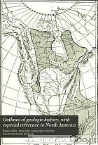 Outlines of geologic history, with especial reference to North America; a series of essays involving a discussion of geologic correlation presented before section E of the American Association for the Advancement of Science in Baltimore, December, 1908.