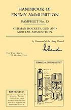 Handbook of enemy ammunition. Pamphlet no. 13, German rockets, gun and mortar ammunition.