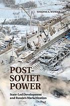 Post-Soviet power : state-led development and Russia's marketization
