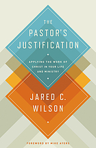 The pastor's justification : applying the work of Christ in your life and ministry