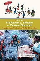From the Kingdom of Kongo to Congo Square : Kongo dances and the origins of the Mardi Gras Indians