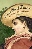 Queen bee of Tuscany : the redoubtable Janet Ross