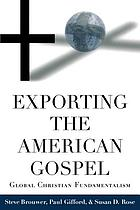 Exporting the American gospel : Global Christian fundamentalism