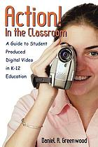 Action! in the classroom : a guide to student produced digital video in K-12 education