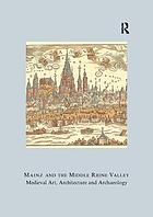 Mainz and the middle Rhine Valley : medieval art, architecture and archaeology