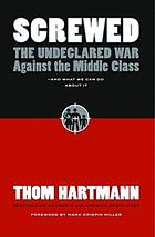 Screwed : the undeclared war against the middle class--and what we can do about it