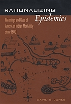 Rationalizing epidemics : meanings and uses of American Indian mortality since 1600