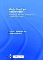 Media relations measurement : determining the value of PR to your company's success